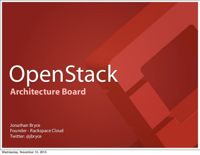 OpenStack Founder - Rackspace Cloud Jonathan Bryce Twitter: @jbryce Architecture Board Wednesday, November 10, 2010