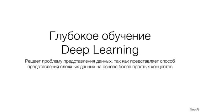 Глубокое обучение Deep Learning Решает проблему представления данных, так как представляет способ представления сложных да...