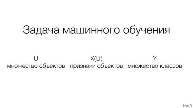 U множество объектов X(U) признаки объектов Y множество классов Задача машинного обучения