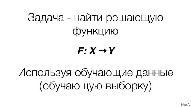 Задача - найти решающую функцию F: X →Y Используя обучающие данные (обучающую выборку)