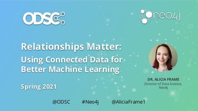 Relationships Matter: Using Connected Data for Better Machine Learning Spring 2021 DR. ALICIA FRAME Director of Data Scien...