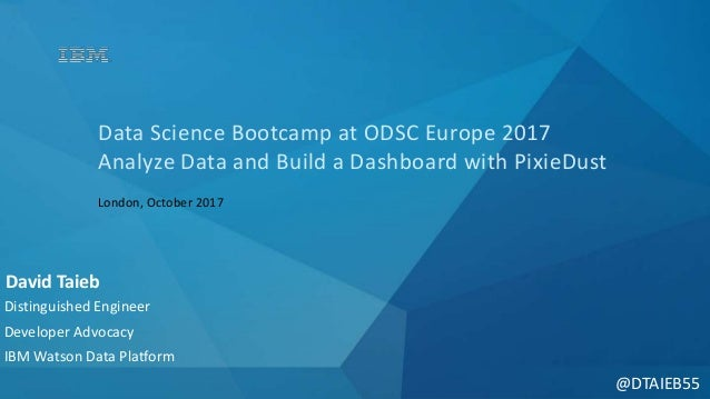 @DTAIEB55 Data Science Bootcamp at ODSC Europe 2017 Analyze Data and Build a Dashboard with PixieDust London, October 2017...