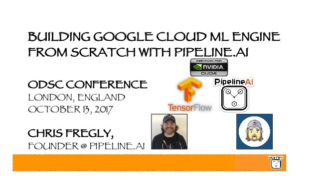 BUILDING GOOGLE CLOUD ML ENGINE FROM SCRATCH WITH PIPELINE.AI ODSC CONFERENCE LONDON, ENGLAND OCTOBER 13, 2017 CHRIS FREGL...