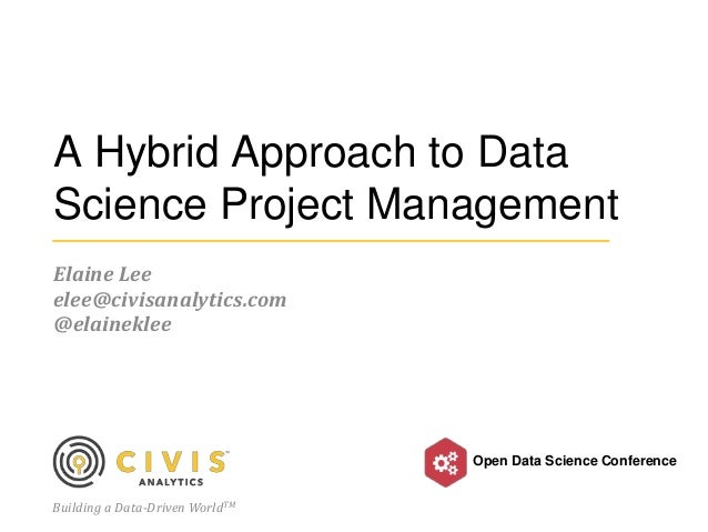 Building a Data-Driven WorldTM Open Data Science Conference A Hybrid Approach to Data Science Project Management Elaine Le...