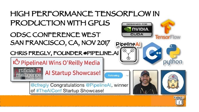 HIGH PERFORMANCE TENSORFLOW IN PRODUCTION WITH GPUS ODSC CONFERENCE WEST SAN FRANCISCO, CA, NOV 2017 CHRIS FREGLY, FOUNDER...