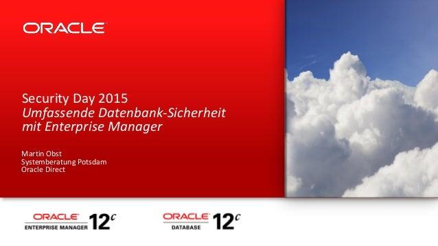 Security Day 2015 Umfassende Datenbank-Sicherheit mit Enterprise Manager Martin Obst Systemberatung Potsdam Oracle Direct