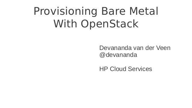 Provisioning Bare MetalWith OpenStackDevananda van der Veen@devanandaHP Cloud Services