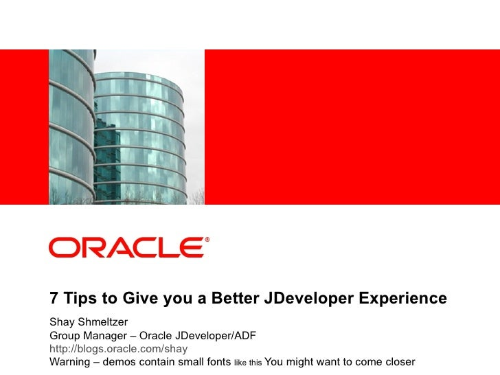 7 Tips to Give you a Better JDeveloper Experience Shay Shmeltzer Group Manager – Oracle JDeveloper/ADF http://blogs.oracle...
