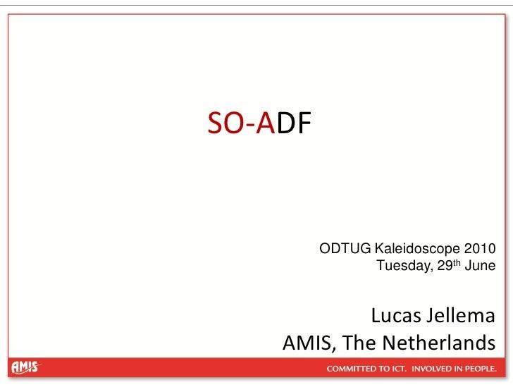 SO-ADF            ODTUG Kaleidoscope 2010                Tuesday, 29th June               Lucas Jellema     AMIS, The Neth...
