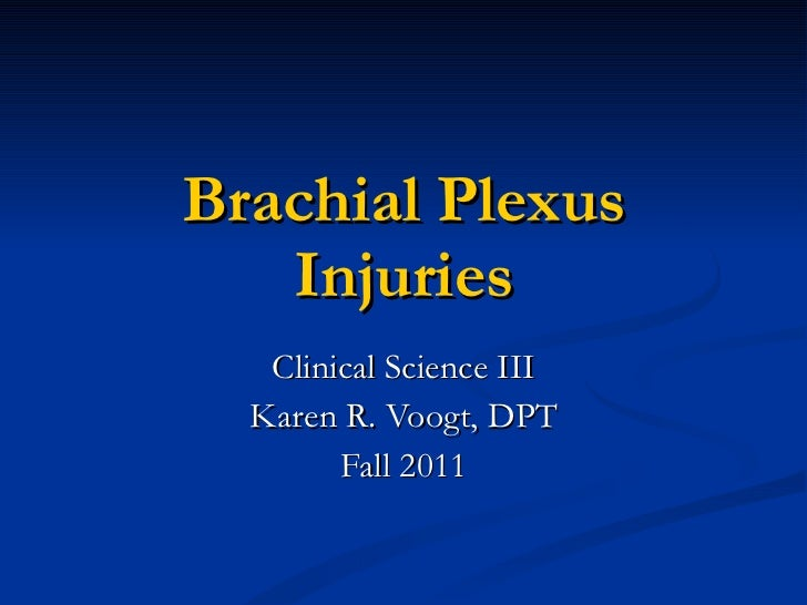 Clinical Science III Karen R. Voogt, DPT Fall 2011 Brachial Plexus Injuries