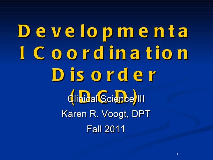 Developmental Coordination Disorder (DCD) <ul><li>Clinical Science III </li></ul><ul><li>Karen R. Voogt, DPT </li></ul><ul...