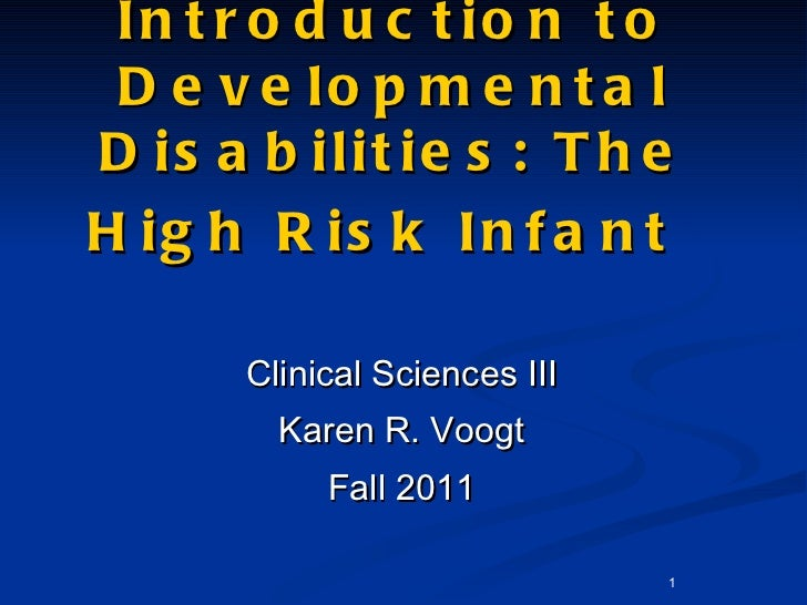Introduction to Developmental Disabilities: The High Risk Infant   <ul><li>Clinical Sciences III </li></ul><ul><li>Karen R...