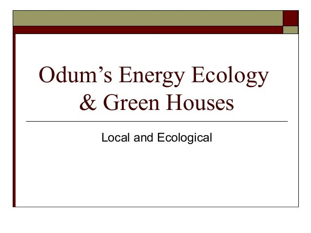 Odum's Energy Ecology   & Green Houses     Local and Ecological