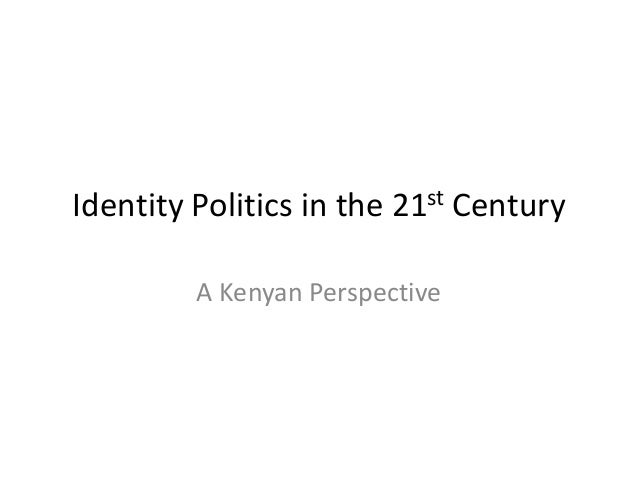 Identity Politics in the 21st Century A Kenyan Perspective