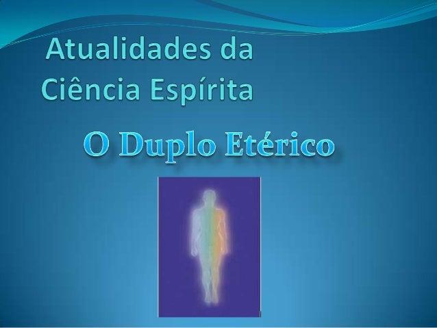 O DUPLO ETÉRICO Pesquisa, compilações e análises por Anderson F. Santos Email: andersonhistoria@yahoo.com.br