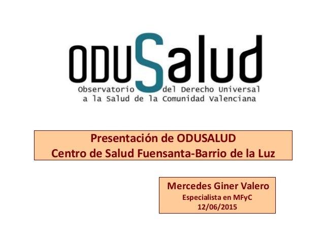 Mercedes Giner Valero Especialista en MFyC 12/06/2015 Presentación de ODUSALUD Centro de Salud Fuensanta-Barrio de la Luz