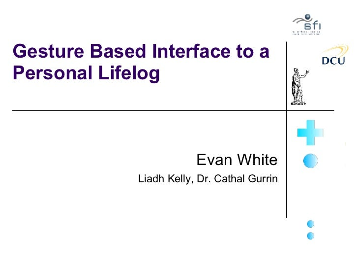 Gesture Based Interface to a Personal Lifelog Evan White Liadh Kelly, Dr. Cathal Gurrin