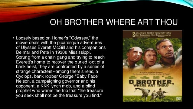 o brother where art thou vs the odyssey essay Free essay: his men also couldn't help him move the massive rock blocking the exit of the cave they are trapped in he had to figure out a way to use the the heroic qualities of odysseus (the odyssey) and everett (o brother, where art thou) 744 words 3 pages show more odysseus and ullysseus everett mcgill.