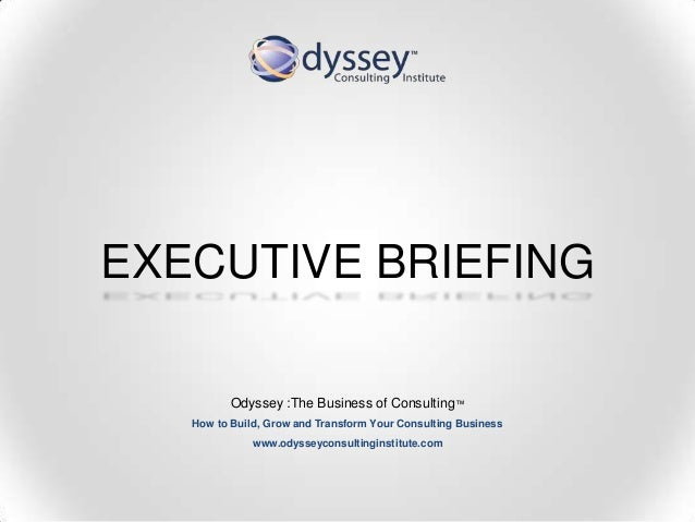 EXECUTIVE BRIEFINGOdyssey :The Business of Consulting™How to Build, Grow and Transform Your Consulting Businesswww.odyssey...