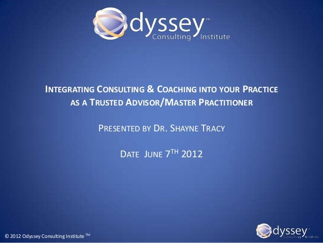 INTEGRATING CONSULTING & COACHING INTO YOUR PRACTICE                       AS A TRUSTED ADVISOR/MASTER PRACTITIONER       ...