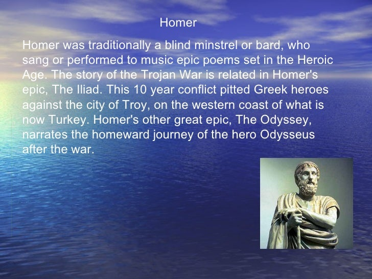 HomerHomer was traditionally a blind minstrel or bard, whosang or performed to music epic poems set in the HeroicAge. The ...