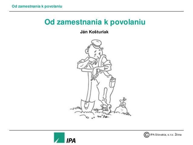 Od zamestnania k povolaniu  Od zamestnania k povolaniu Ján Košturiak  IPA Slovakia, s.r.o. Žilina