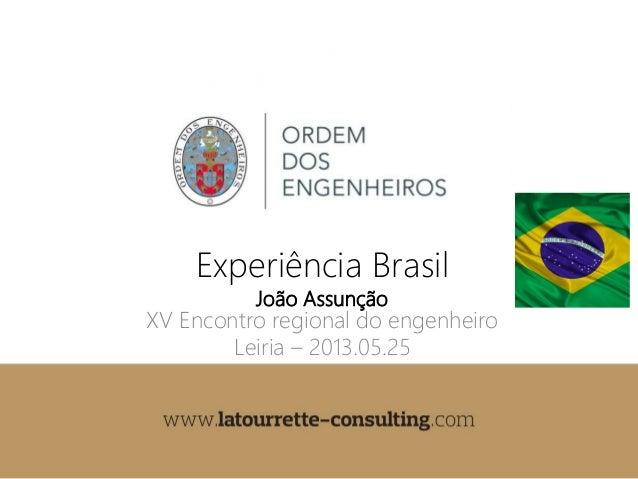 joao.assuncao@latourrette-consulting.comExperiência BrasilJoão AssunçãoXV Encontro regional do engenheiroLeiria – 2013.05.25