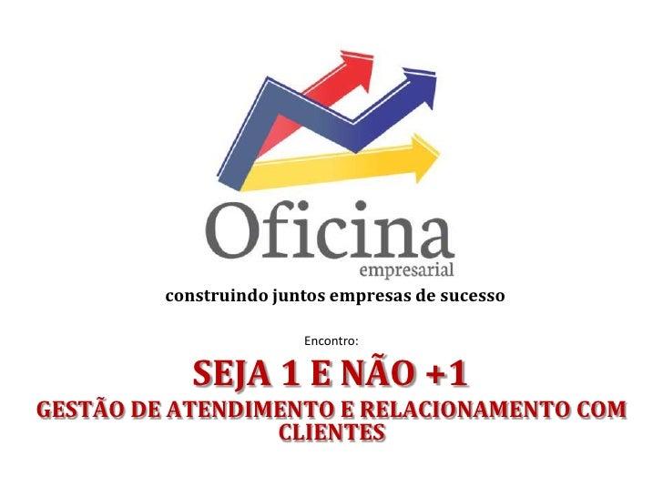 construindo juntos empresas de sucesso                        Encontro:            SEJA 1 E NÃO +1GESTÃO DE ATENDIMENTO E ...