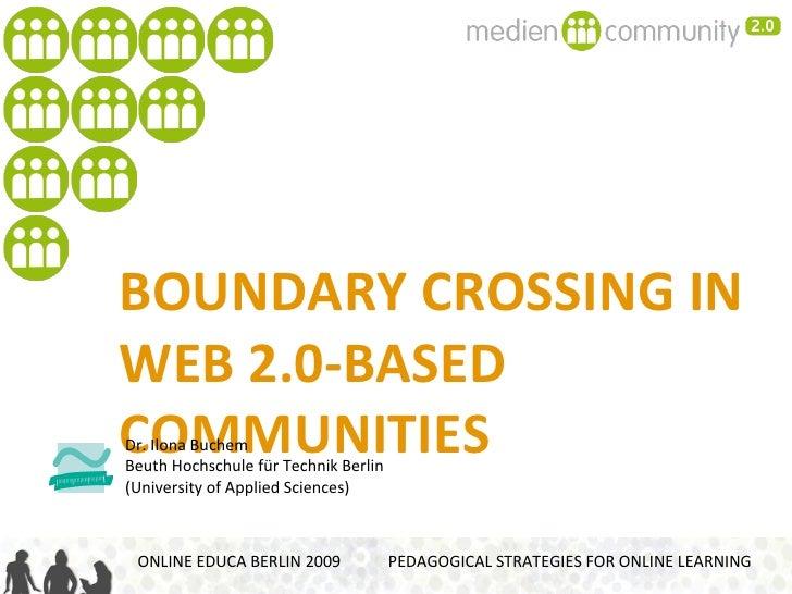 BOUNDARY CROSSING IN  WEB 2.0-BASED COMMUNITIES ONLINE EDUCA BERLIN 2009  PEDAGOGICAL STRATEGIES FOR ONLINE LEARNING Dr. I...