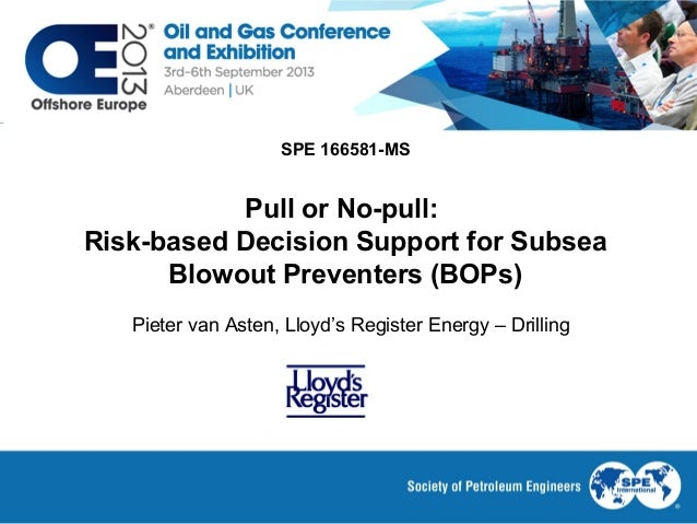 SPE 166581-MS Pull or No-pull: Risk-based Decision Support for Subsea Blowout Preventers (BOPs) Pieter van Asten, Lloyd's ...