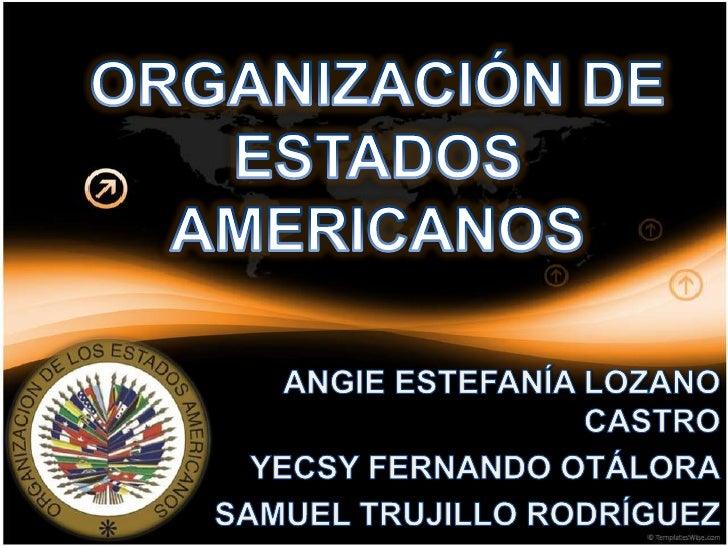 ORGANIZACIÓN DE ESTADOS AMERICANOS<br />ANGIE ESTEFANÍA LOZANO CASTRO<br />YECSY FERNANDO OTÁLORA<br />SAMUEL TRUJILLO ROD...