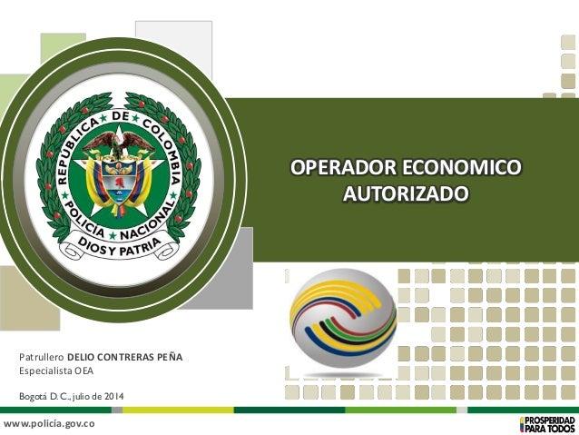 www.policía.gov.co Patrullero DELIO CONTRERAS PEÑA Especialista OEA Bogotá D. C., julio de 2014 OPERADOR ECONOMICO AUTORIZ...