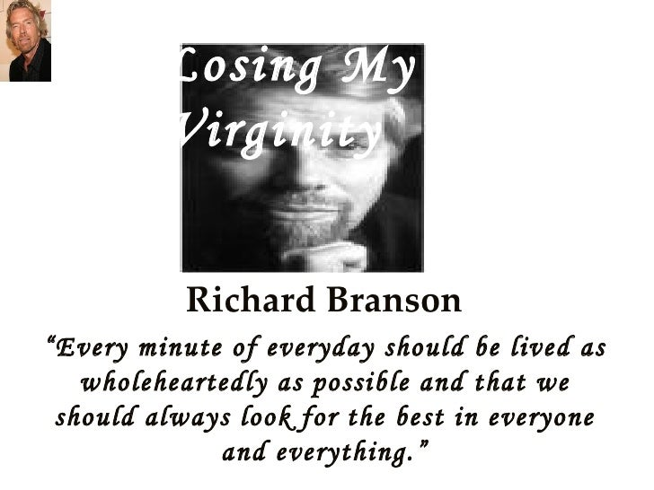 "Richard Branson "" Every minute of everyday should be lived as wholeheartedly as possible and that we should always look fo..."