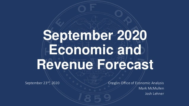 September 2020 Economic and Revenue Forecast September 23rd, 2020 Oregon Office of Economic Analysis Mark McMullen Josh Le...
