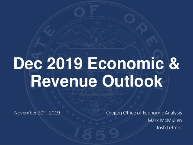 Dec 2019 Economic & Revenue Outlook November 20th, 2019 Oregon Office of Economic Analysis Mark McMullen Josh Lehner