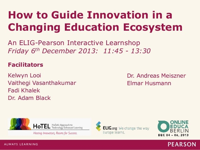 How to Guide Innovation in a Changing Education Ecosystem An ELIG-Pearson Interactive Learnshop Friday 6th December 2013: ...