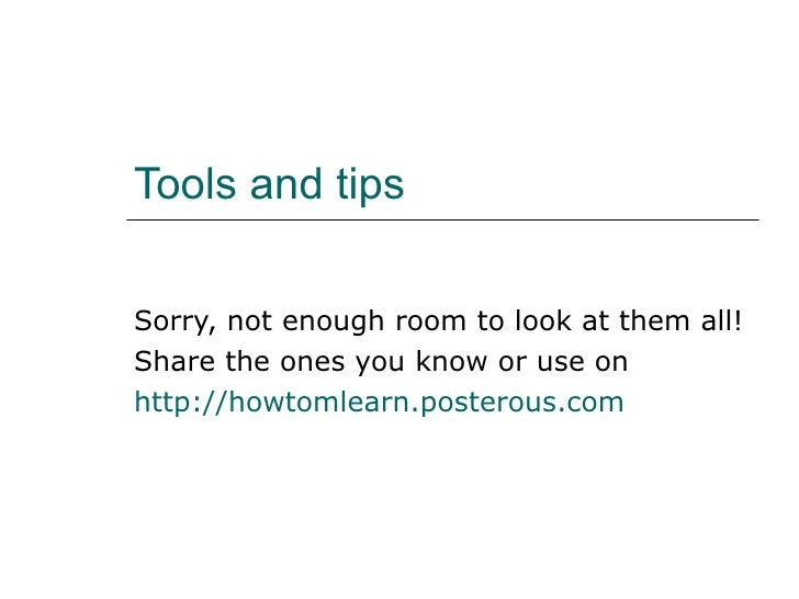 Tools and tips Sorry, not enough room to look at them all! Share the ones you know or use on  http://howtomlearn.posterous...