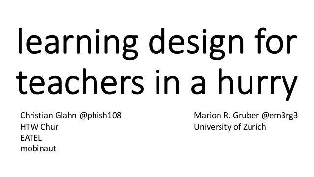 learning design for teachers in a hurry Christian Glahn @phish108 HTW Chur EATEL mobinaut Marion R. Gruber @em3rg3 Univers...