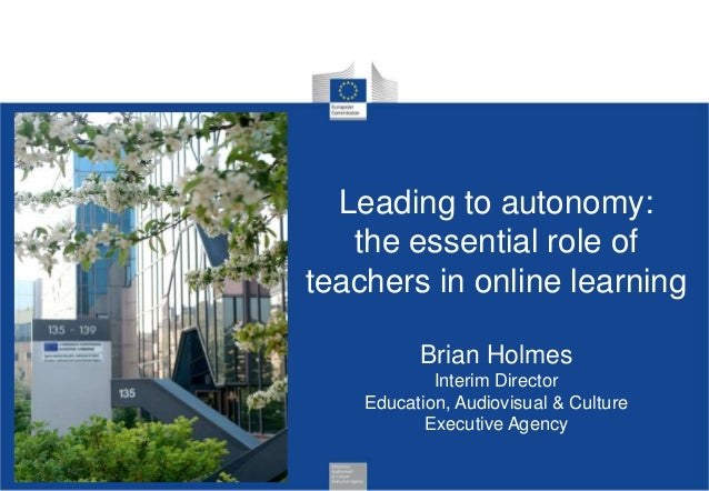 Leading to autonomy: the essential role of teachers in online learning Brian Holmes Interim Director Education, Audiovisua...