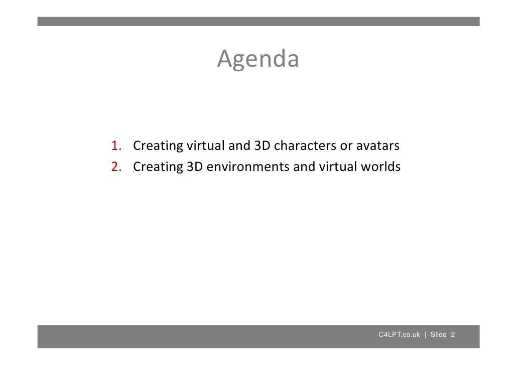 Agenda   1. Creatingvirtualand3Dcharactersoravatars 1 C     i    i    l d 3D h 2. Creating3Denvironmentsandvirtu...