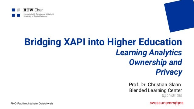 FHO Fachhochschule Ostschweiz Bridging XAPI into Higher Education Learning Analytics Ownership and Privacy Prof. Dr. Chris...