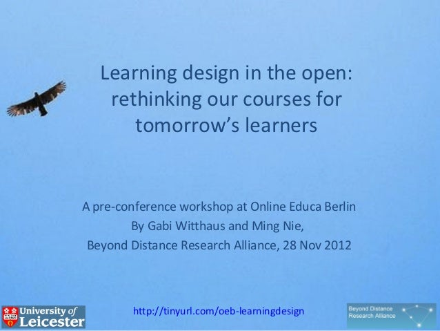 Learning design in the open:    rethinking our courses for       tomorrow's learnersA pre-conference workshop at Online Ed...