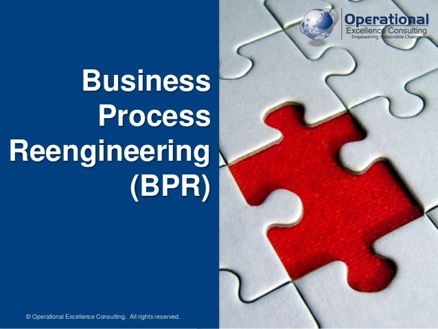 © Operational Excellence Consulting. All rights reserved. Business Process Reengineering (BPR) © Operational Excellence Co...