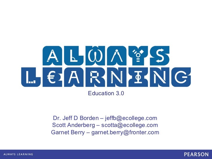 Education 3.0 Dr. Jeff D Borden – jeffb@ecollege.com Scott Anderberg – scotta@ecollege.com Garnet Berry – garnet.berry@fro...