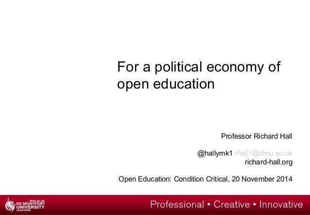 For a political economy of  open education  Professor Richard Hall  @hallymk1 rhall1@dmu.ac.uk  richard-hall.org  Open Edu...