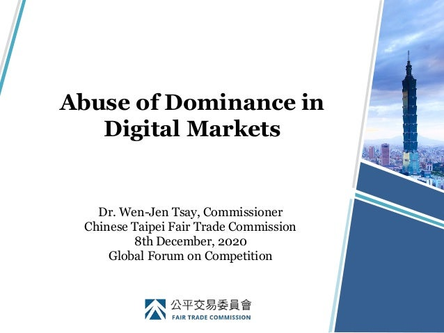 Abuse of Dominance in Digital Markets Dr. Wen-Jen Tsay, Commissioner Chinese Taipei Fair Trade Commission 8th December, 20...