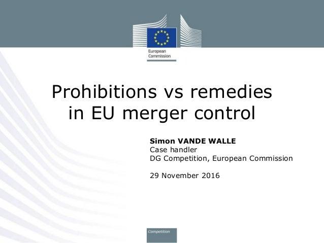 Simon VANDE WALLE Case handler DG Competition, European Commission 29 November 2016 Prohibitions vs remedies in EU merger ...