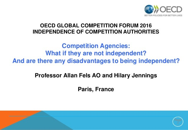 Page 1 OECD GLOBAL COMPETITION FORUM 2016 INDEPENDENCE OF COMPETITION AUTHORITIES Competition Agencies: What if they are n...
