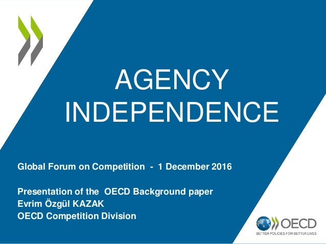AGENCY INDEPENDENCE Presentation of the OECD Background paper Evrim Özgül KAZAK OECD Competition Division Global Forum on ...