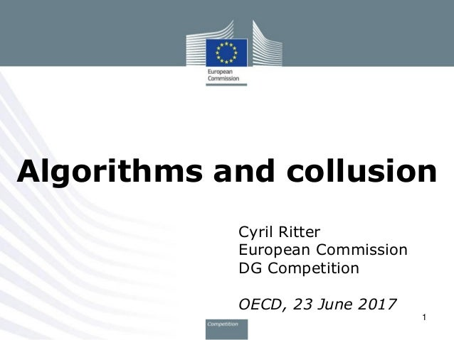 Cyril Ritter European Commission DG Competition OECD, 23 June 2017 Algorithms and collusion 1